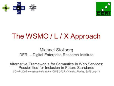 The WSMO / L / X Approach Michael Stollberg DERI – Digital Enterprise Research Institute Alternative Frameworks for Semantics in Web Services: Possibilities.