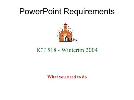 PowerPoint Requirements ICT 518 - Winterim 2004 What you need to do.