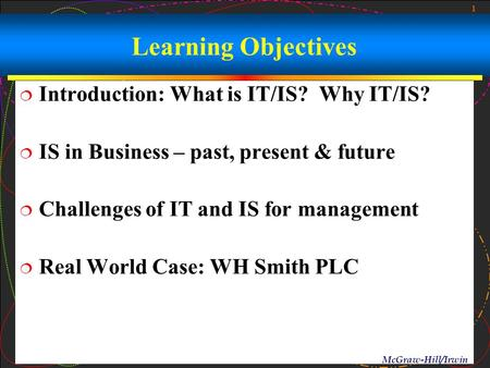 1 McGraw-Hill/Irwin Learning Objectives  Introduction: What is IT/IS? Why IT/IS?  IS in Business – past, present & future  Challenges of IT and IS for.