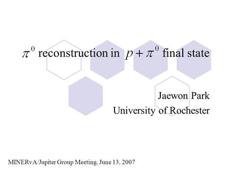 Reconstruction in final state Jaewon Park University of Rochester MINERvA/Jupiter Group Meeting, June 13, 2007.