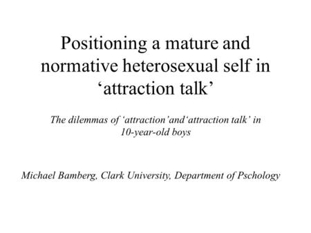 Positioning a mature and normative heterosexual self in 'attraction talk' The dilemmas of 'attraction'and'attraction talk' in 10-year-old boys Michael.