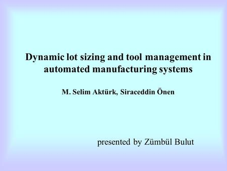Dynamic lot sizing and tool management in automated manufacturing systems M. Selim Aktürk, Siraceddin Önen presented by Zümbül Bulut.