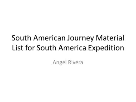South American Journey Material List for South America Expedition Angel Rivera.