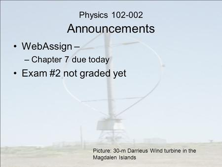 Physics 102-002 Announcements WebAssign – –Chapter 7 due today Exam #2 not graded yet Picture: 30-m Darrieus Wind turbine in the Magdalen Islands.