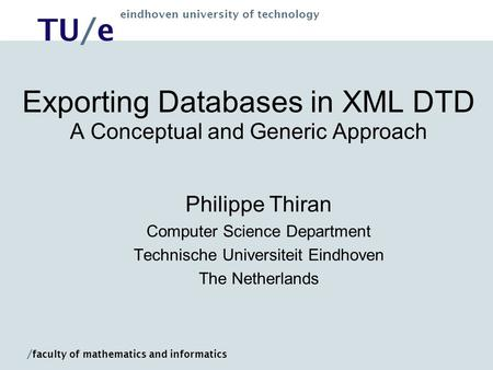 TU/e eindhoven university of technology / faculty of mathematics and informatics Exporting Databases in XML DTD A Conceptual and Generic Approach Philippe.