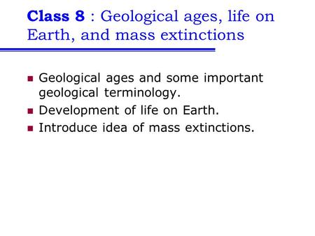 Class 8 : Geological ages, life on Earth, and mass extinctions Geological ages and some important geological terminology. Development of life on Earth.