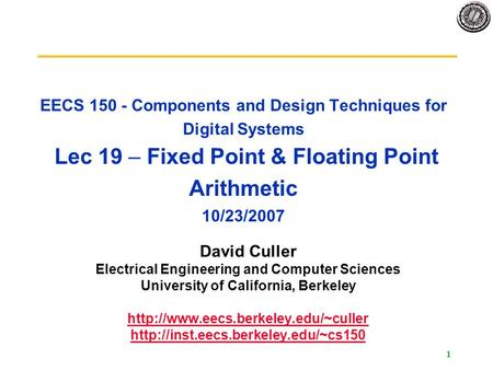 1 EECS 150 - Components and Design Techniques for Digital Systems Lec 19 – Fixed Point & Floating Point Arithmetic 10/23/2007 David Culler Electrical Engineering.