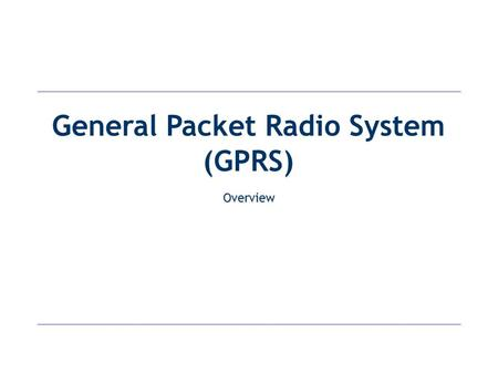 "General Packet Radio System (GPRS) Overview. Introduction General Packet Radio Service (GRPS) today ""Packet overlay"" network on top of the existing GSM."
