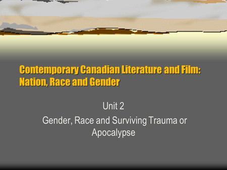 Contemporary Canadian Literature and Film: Nation, Race and Gender Unit 2 Gender, Race and Surviving Trauma or Apocalypse.