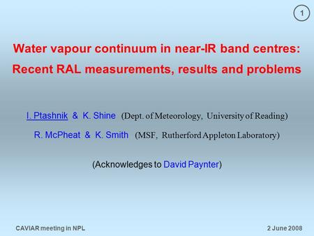 1 CAVIAR meeting in NPL 2 June 2008 Water vapour continuum in near-IR band centres: Recent RAL measurements, results and problems I. Ptashnik & K. Shine.