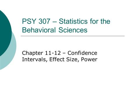 PSY 307 – Statistics for the Behavioral Sciences Chapter 11-12 – Confidence Intervals, Effect Size, Power.