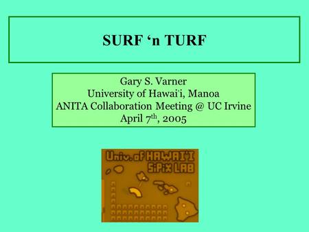 SURF 'n TURF Gary S. Varner University of Hawai, i, Manoa ANITA Collaboration UC Irvine April 7 th, 2005.