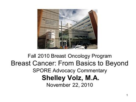 1 Fall 2010 Breast Oncology Program Breast Cancer: From Basics to Beyond SPORE Advocacy Commentary Shelley Volz, M.A. November 22, 2010.