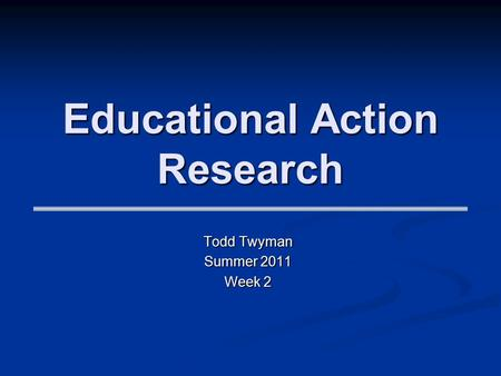 Educational Action Research Todd Twyman Summer 2011 Week 2.