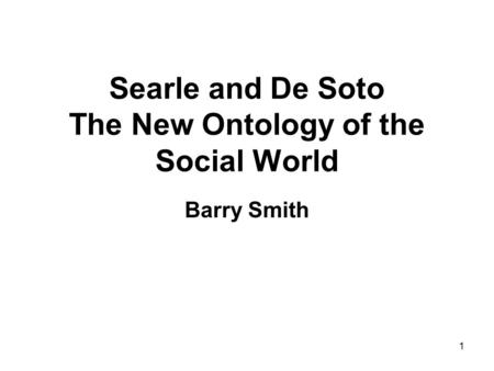 1 Searle and De Soto The New Ontology of the Social World Barry Smith.