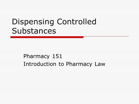 Dispensing Controlled Substances Pharmacy 151 Introduction to Pharmacy Law.
