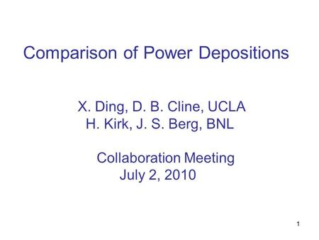 1 Comparison of Power Depositions X. Ding, D. B. Cline, UCLA H. Kirk, J. S. Berg, BNL Collaboration Meeting July 2, 2010.