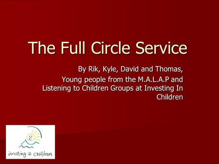 The Full Circle Service By Rik, Kyle, David and Thomas, Young people from the M.A.L.A.P and Listening to Children Groups at Investing In Children.