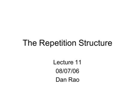 The Repetition Structure Lecture 11 08/07/06 Dan Rao.