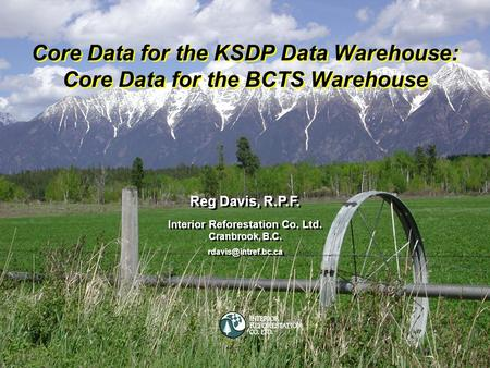 Cranbrook, B.C.Interior Reforestation Co. Ltd. Core Data for the KSDP Data Warehouse: Core Data for the BCTS Warehouse Reg Davis, R.P.F. Interior Reforestation.