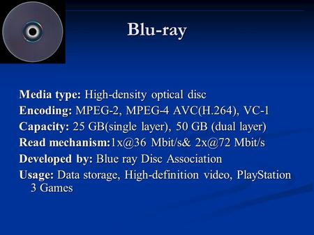 Blu-ray Media type: High-density optical disc Encoding: MPEG-2, MPEG-4 AVC(H.264), VC-1 Capacity: 25 GB(single layer), 50 GB (dual layer) Read