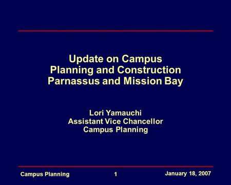 January 18, 2007 Campus Planning1 Update on Campus Planning and Construction Parnassus and Mission Bay Lori Yamauchi Assistant Vice Chancellor Campus Planning.