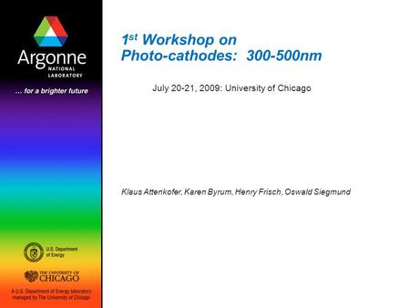 1 st Workshop on Photo-cathodes: 300-500nm Klaus Attenkofer, Karen Byrum, Henry Frisch, Oswald Siegmund July 20-21, 2009: University of Chicago.