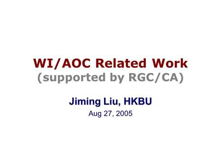 WI/AOC Related Work (supported by RGC/CA) Jiming Liu, HKBU Aug 27, 2005.