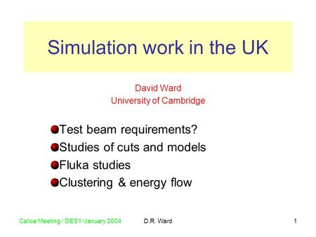 Calice Meeting / DESY/January 2004D.R. Ward1 David Ward University of Cambridge Test beam requirements? Studies of cuts and models Fluka studies Clustering.