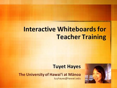 Interactive Whiteboards for Teacher Training Tuyet Hayes The University of Hawai'i at Mānoa