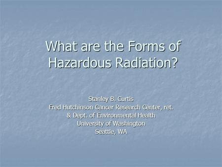 What are the Forms of Hazardous Radiation? Stanley B. Curtis Fred Hutchinson Cancer Research Center, ret. & Dept. of Environmental Health University of.