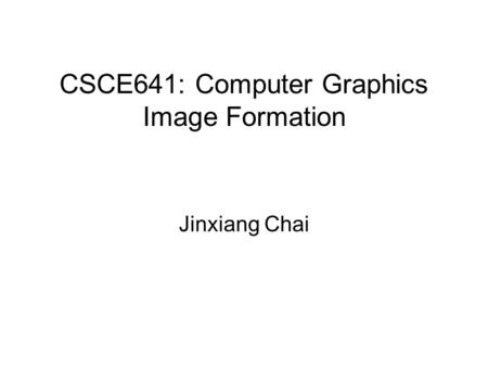 CSCE641: Computer Graphics Image Formation Jinxiang Chai.