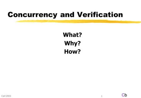 CaV 2003 CbCb 1 Concurrency and Verification What? Why? How?