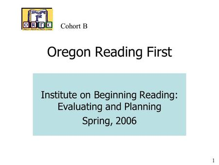 1 Oregon Reading First Institute on Beginning Reading: Evaluating and Planning Spring, 2006 Cohort B.