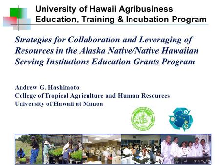 Strategies for Collaboration and Leveraging of Resources in the Alaska Native/Native Hawaiian Serving Institutions Education Grants Program Andrew G. Hashimoto.
