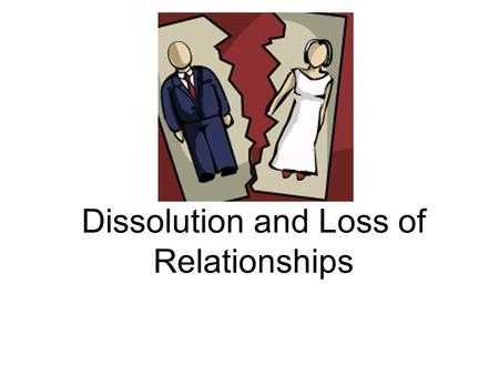 Dissolution and Loss of Relationships. Divorce Rate It is estimated that about 50 % of marriages will end in divorce United States has one of the highest.