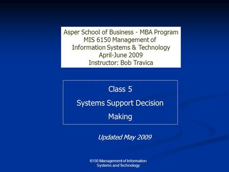 Class 5 Systems Support Decision Making Asper School of Business - MBA Program MIS 6150 Management of Information Systems & Technology April-June 2009.