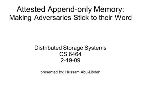 Attested Append-only Memory: Making Adversaries Stick to their Word Distributed Storage Systems CS 6464 2-19-09 presented by: Hussam Abu-Libdeh.