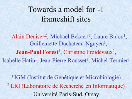 1 Towards a model for -1 frameshift sites Alain Denise 1,2, Michaël Bekaert 1, Laure Bidou 1, Guillemette Duchateau-Nguyen 1, Jean-Paul Forest 2, Christine.