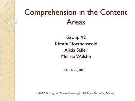 Comprehension in the Content Areas Group #2 Kirstin Northenscold Alicia Safier Melissa Walshe H-810C: Literacy and Content Learning in Middle and Secondary.