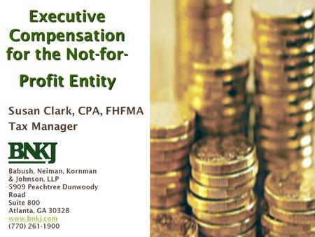 Executive Compensation for the Not-for-Profit Entity, BNKJ, September 2005 1 Executive Compensation for the Not-for- Profit Entity Susan Clark, CPA, FHFMA.