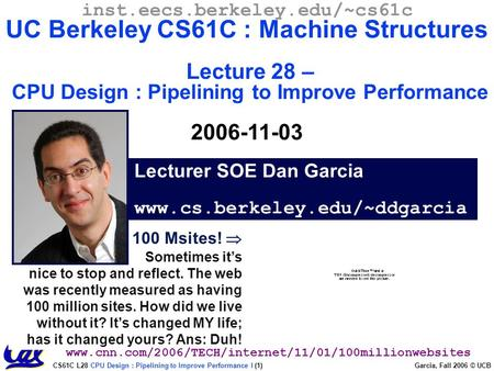 CS61C L28 CPU Design : Pipelining to Improve Performance I (1) Garcia, Fall 2006 © UCB 100 Msites!  Sometimes it's nice to stop and reflect. The web was.
