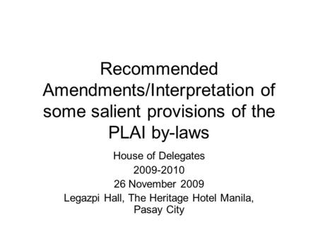 Recommended Amendments/Interpretation of some salient provisions of the PLAI by-laws House of Delegates 2009-2010 26 November 2009 Legazpi Hall, The Heritage.