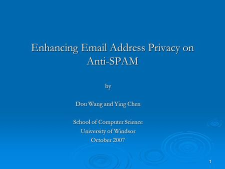 1 Enhancing Email Address Privacy on Anti-SPAM by Dou Wang and Ying Chen School of Computer Science University of Windsor October 2007.