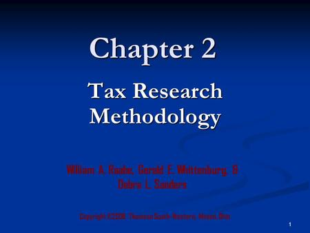 1 Chapter 2 Copyright ©2006 Thomson South-Western, Mason, Ohio William A. Raabe, Gerald E. Whittenburg, & Debra L. Sanders Tax Research Methodology.