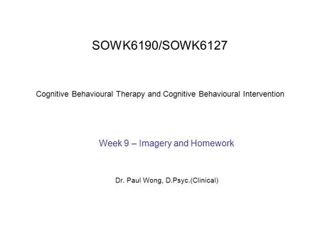 SOWK6190/SOWK6127 Cognitive Behavioural Therapy and Cognitive Behavioural Intervention Week 9 – Imagery and Homework Dr. Paul Wong, D.Psyc.(Clinical)