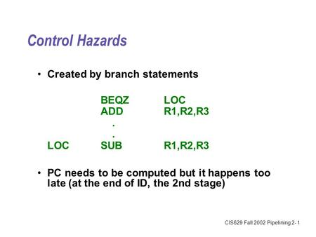 CIS629 Fall 2002 Pipelining 2- 1 Control Hazards Created by branch statements BEQZLOC ADDR1,R2,R3. LOCSUBR1,R2,R3 PC needs to be computed but it happens.