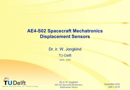 September 2004 slide 1 of 49 Dr. ir. W. Jongkind AE4-S02 Spacecraft Mechatronics Displacement Sensors AE4-S02 Spacecraft Mechatronics Displacement Sensors.