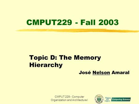CMPUT 229 - Computer Organization and Architecture I1 CMPUT229 - Fall 2003 Topic D: The Memory Hierarchy José Nelson Amaral.