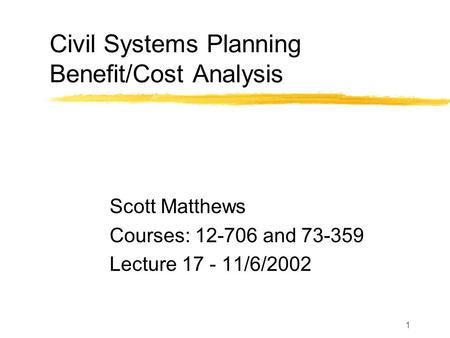 1 Civil Systems Planning Benefit/Cost Analysis Scott Matthews Courses: 12-706 and 73-359 Lecture 17 - 11/6/2002.